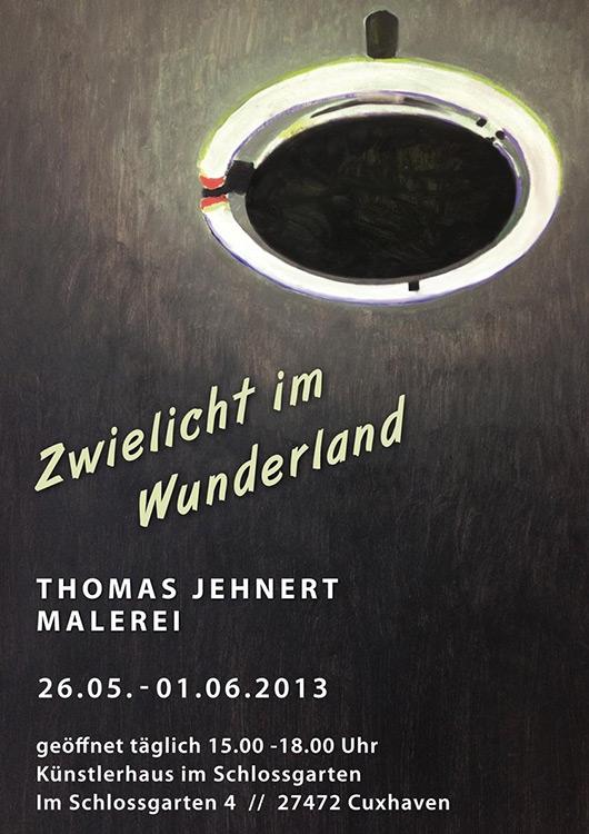 Thomas Jehnert - Zwielicht im Wunderland - Ausstellung von 26.05.-01.06.2013 - Künstlerhaus im Schlossgarten in Cuxhaven